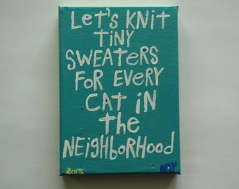 Let's Knit Tiny Sweaters For Every Cat in the Neighborhood - Original Canvas WORD ART Painting -