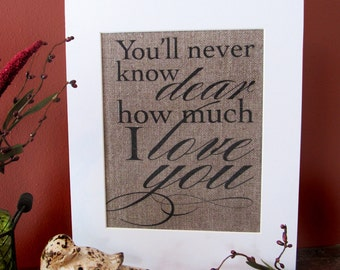 You'll never know DEAR how much I LOVE you  - burlap art print