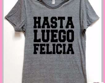 Hasta Luego Felicia. Spanish Bye Felicia. Unisex Grey  tri blend super soft t- shirt. Mary Jane. Marijuana. Friday. Plus size