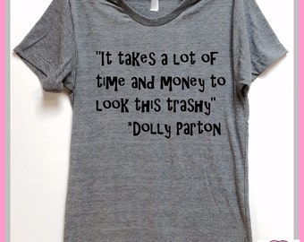 It takes a lot of time and money to look this trashy. Dolly Parton quote. UNISEX.Grey Heather tri blend super soft t- shirt. clothing