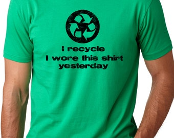 I recycle I wore this shirt yesterday  Funny T-shirt environmental Humor Tee ring spun cotton shirt
