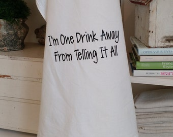 Funny Dish Towel - I'm One Drink Away From Telling It All - Gourmet Flour Sack Dish Towel