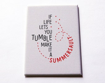 Funny Magnet, Inspirational saying, Fridge magnet, kitchen magnet, ACEO, If life lets you tumble make it a summersault, Magnet (5609)