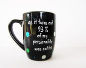 coffee cup funny coffee mug hand painted as it turns out 93 % of my personality was coffee birthday gift custom personalized black cup