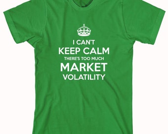 I Can't Keep Calm There's Too Much Market Volatility Shirt- ID: 622
