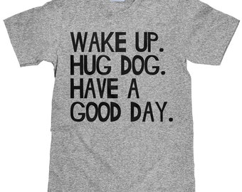 Wake Up Hug Dog Have A Good Day - Funny Dog T Shirt - Item 2236