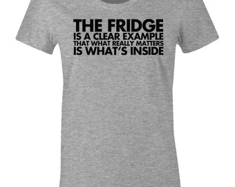 Funny Tee Shirt - The Fridge Is A Clear Example That What Really Matters Is What's Inside - American Apparel Women's T-Shirt - Item 2106