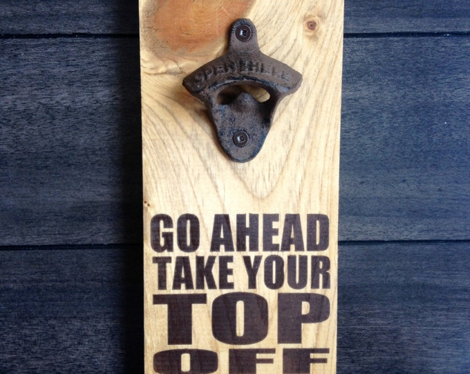Go ahead take your top off  Wall Mounted bottles Opener  Open here Beer sign reclaimed Rustic vintage wood pool spa