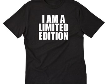 I Am A Limited Edition T-shirt Funny Hilarious Special Tee Shirt