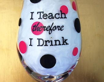 Wine Glass for Teachers, I Teach therefore I Drink, Funny Gift
