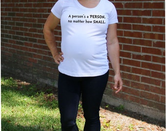 Maternity Tee-- A Person's a Person, No Matter How Small