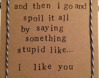 And then I go and spoil it all by saying something stupid like... I like you.  Handmade card. Peep Show quote (blank inside)