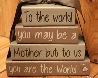 To the world you may be a mother but to us you are the world stacker blocks