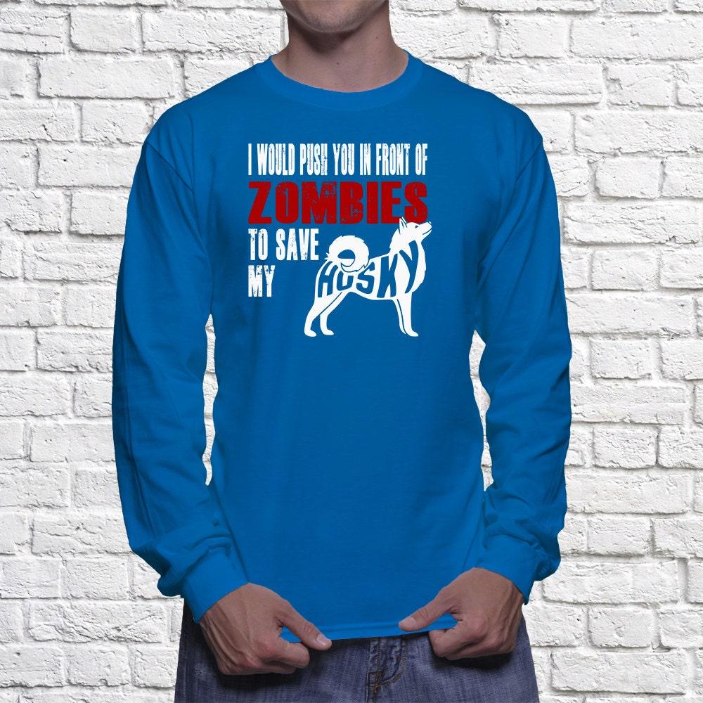 Husky Long Sleeve Shirt - I Would Push You In Front Of Zombies To Save My Husky - My Dog Husky Long Sleeve shirt