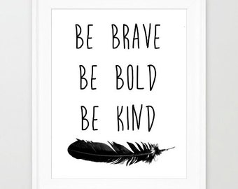 Be Brave Be Bold Be Kind monochrome typography quote saying wall art print with feather