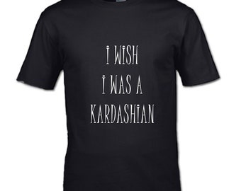 I wish I was a Kardashian T-Shirt i just want to drink wine teen womans mans clothing gangsta