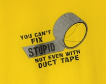 You Can't Fix Stupid -  Unisex 100% Cotton Adult Sizes