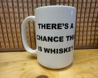 Coffee/Beverage Mug ---There's A Chance This is Whiskey