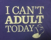 I Can't Adult Today (adult shirt)