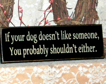 If your dog doesn't like someone, You probably shouldn't either - Primitive Country Painted Wall Sign, Dog sign, home decor, Dog decor