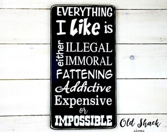Everything I like is either illegal, immoral, fattening, addictive, expensive or impossible - wood sign, handmade, humour sign (#5-002)