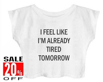 I Feel Like I'm Already Tired Tomorrow shirt women t shirt crop top cropped shirt teen shirts