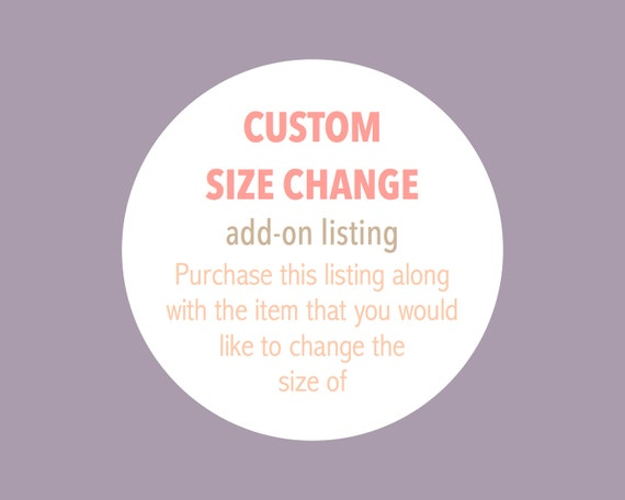 CUSTOM SIZE CHANGE - Add-On - Purchase this listing along with your chosen item to have the size changed to one of your choosing