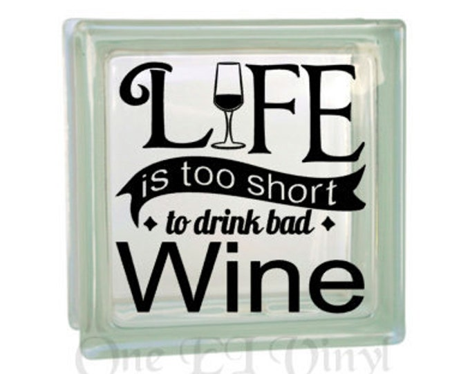 Life is Too Short to Drink Bad Wine  - Vinyl Decal for a DIY Glass Block, Frames, and more...Block Not Included