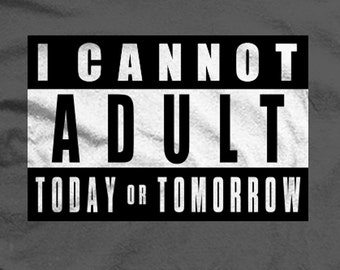 Parental Advisory: I CANNOT ADULT TODAY or Tomorrow