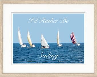 I'd Rather Be Sailing / Yacht / Boat / Dinghy Art Print UK