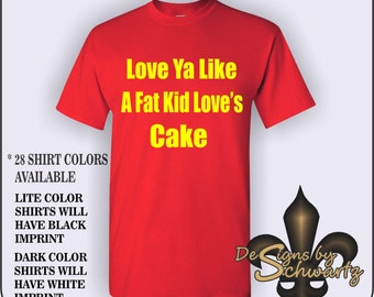 Love Ya Like A Fat Kid Love's Cake, Show Everyone How Much Love you Have For Someone In This Great Fitting Men's #500 & Womens #500L