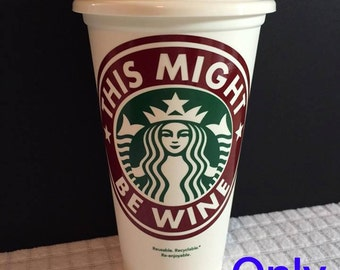 This Might Be Wine Starbucks Reusable Cups/Coffee Cups/Starbucks Cups/Personalized Cups