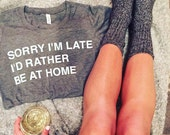 Sorry I'm Late I'd Rather Be At Home t-shirt