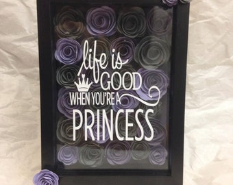 6x6 Life is good when your a princess  flower shadow box, rolled paper flowers