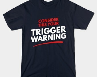 Trigger Warning T-Shirt - Consider This Your Trigger Warning - Funny SJW Social Justice Shirt