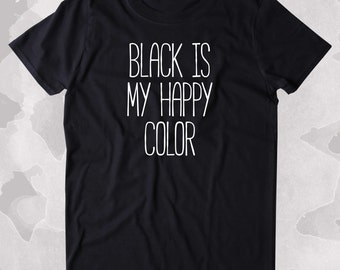 Black Is My Happy Color All Black Everything Clothing Tumblr T-shirt