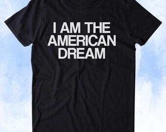 I Am The American Dream Shirt America Patriotic Pride Freedom Merica Tumblr T-shirt