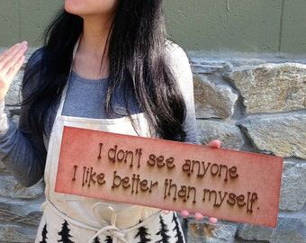 I don't see anyone I like better than myself,  Custom Engraved Wood Sign on MDF wood board, Rustic Finished.  Etchythings