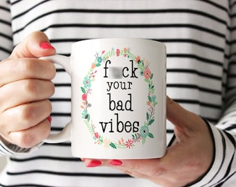 Funny Coffee Mug. F*ck Your Bad Vibes. Gift Idea for Positive Vibes Only. funny coffee mug by Wildly Inappropriate ™
