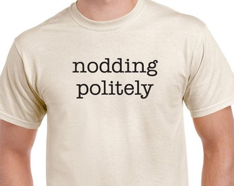 Funny Nodding Politely T-shirt. Funny saying Tee is available in Gray or Natural printed with Black ink.