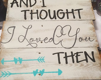 And I thought I loved you then sign, hand painted sign, wooden sign,wall decor, love, relationship, wedding gift, I love you,