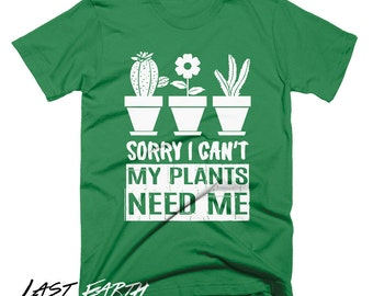 Sorry I can't My Plants Need Me T Shirt Funny Plants Tees Gifts For Gardeners Succulents T Shirt Humor Tees Plants Tees Planting Tees
