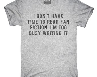 I Don't Have Time To Read Fan Fiction I'm Too Busy Writing It T-Shirt, Hoodie, Tank Top, Gifts