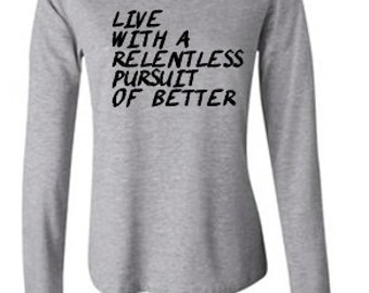 Live With A Relentless Pursuit of Better Long Sleeve T-Shirt