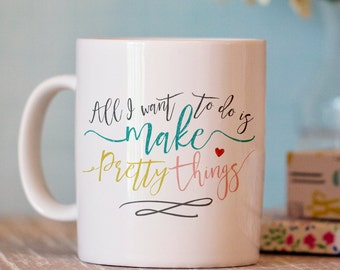 Maker Coffee Mug - Unique Coffee Mug - creative coffee mug - All I want to do is make pretty things mug