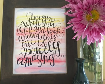 Inspirational Quote, Calligraphy, Because When You Stop and Look Around, This Life is Pretty Amazing, Handmade Watercolor Art Print