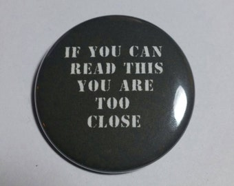 If you can read this you are too close button, you are too close button