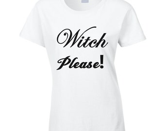 Witch, Please Ladies T Shirt