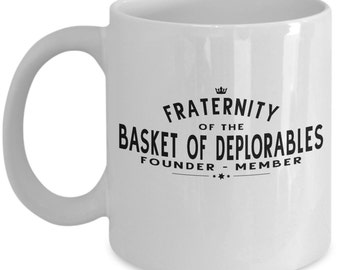 Fraternity Of The Basket of Deplorables Founder - Member Novelty Coffee Mug - Unique Gift For Anyone Proud To Belong On The Trump Train