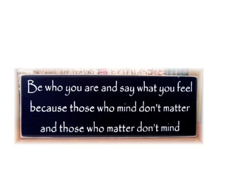 Be who you are and say what you feel because those who mind...primitive wood sign